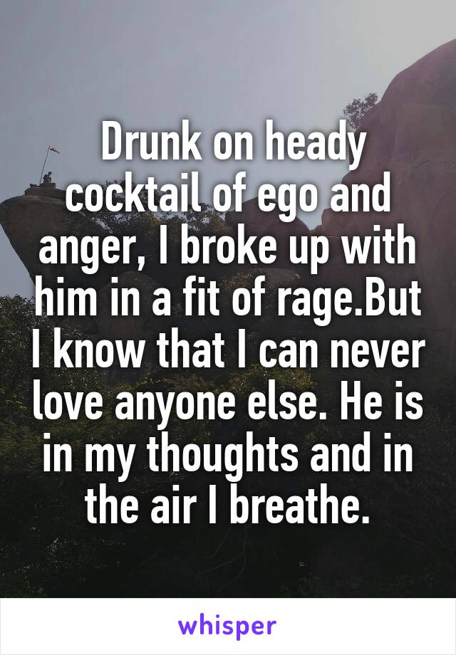 Drunk on heady cocktail of ego and anger, I broke up with him in a fit of rage.But I know that I can never love anyone else. He is in my thoughts and in the air I breathe.