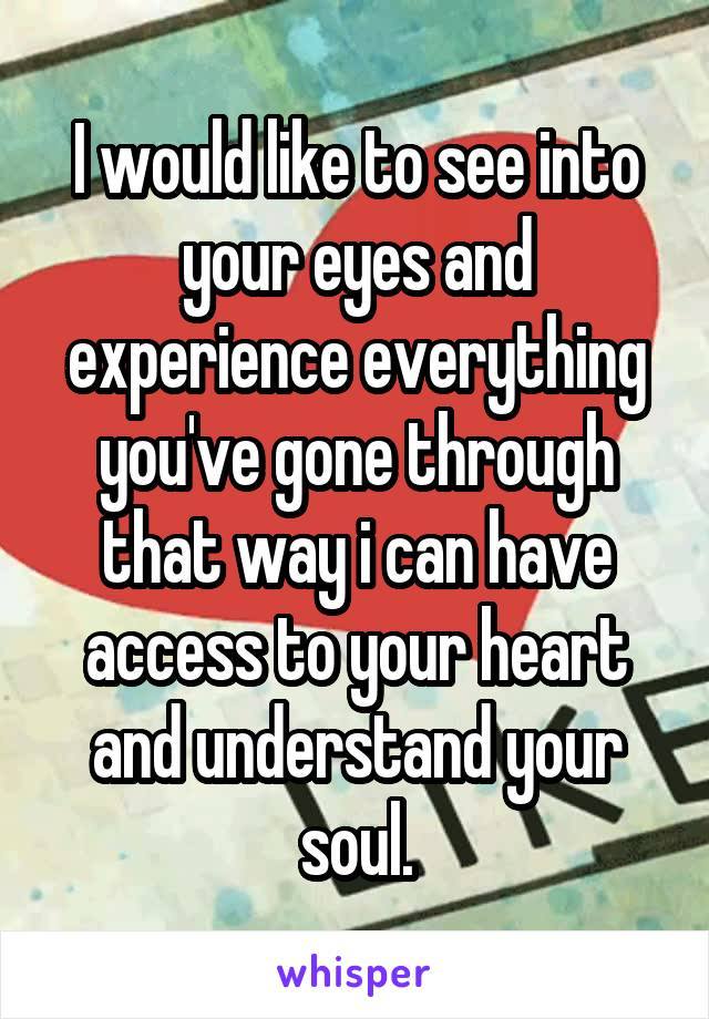 I would like to see into your eyes and experience everything you've gone through that way i can have access to your heart and understand your soul.