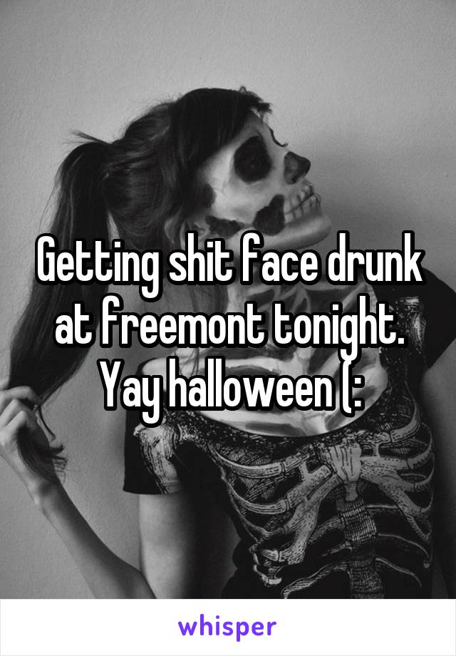 Getting shit face drunk at freemont tonight. Yay halloween (: