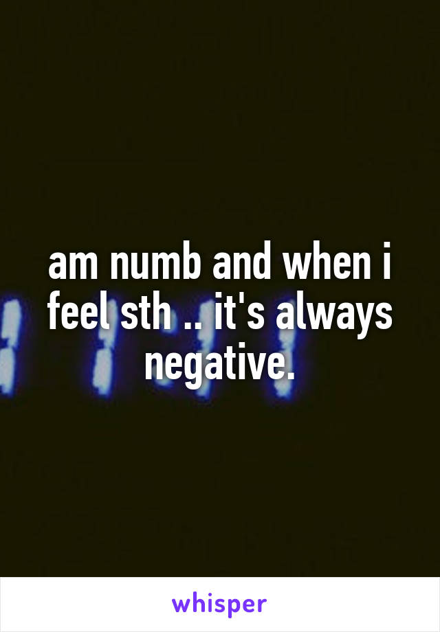 am numb and when i feel sth .. it's always negative.