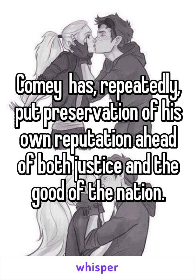 Comey  has, repeatedly, put preservation of his own reputation ahead of both justice and the good of the nation.