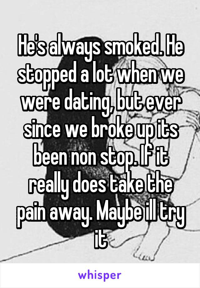 He's always smoked. He stopped a lot when we were dating, but ever since we broke up its been non stop. If it really does take the pain away. Maybe ill try it