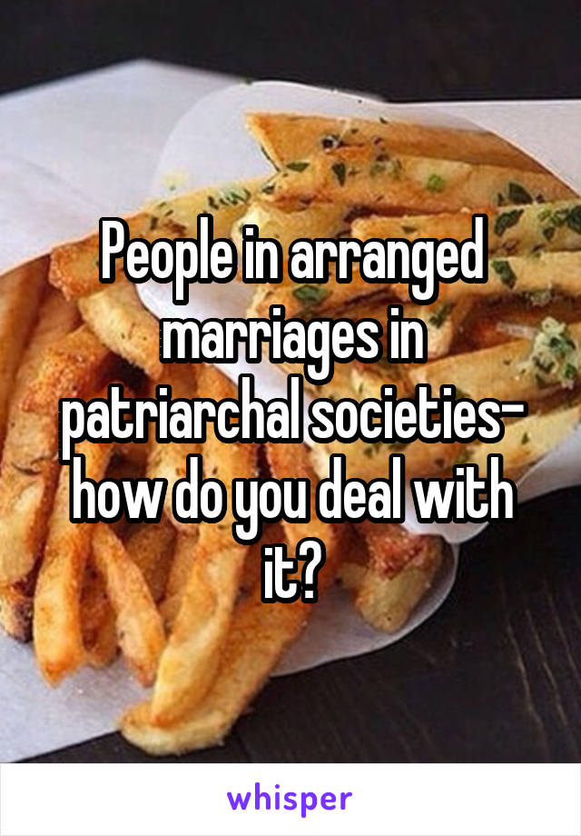 People in arranged marriages in patriarchal societies- how do you deal with it?