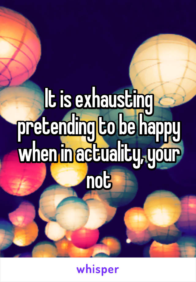 It is exhausting pretending to be happy when in actuality, your not