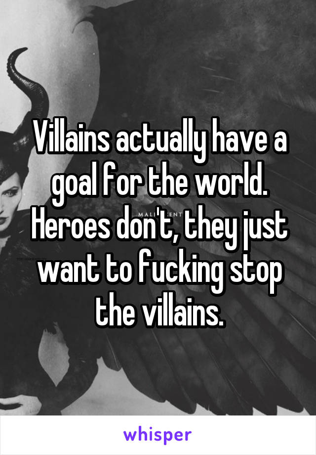 Villains actually have a goal for the world. Heroes don't, they just want to fucking stop the villains.