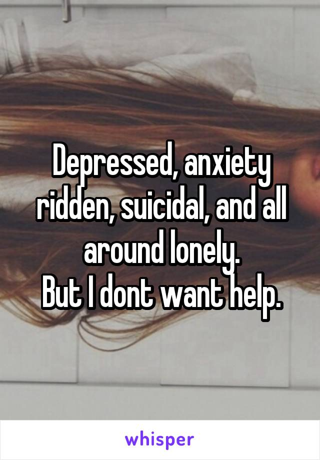 Depressed, anxiety ridden, suicidal, and all around lonely. But I dont want help.