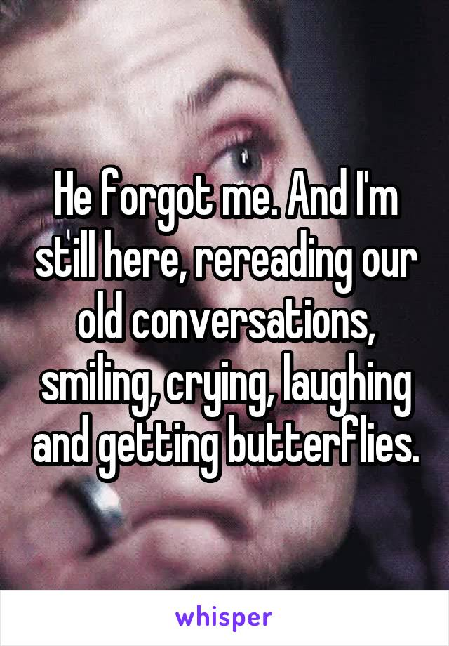 He forgot me. And I'm still here, rereading our old conversations, smiling, crying, laughing and getting butterflies.