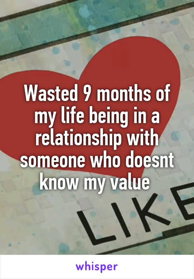 Wasted 9 months of my life being in a relationship with someone who doesnt know my value