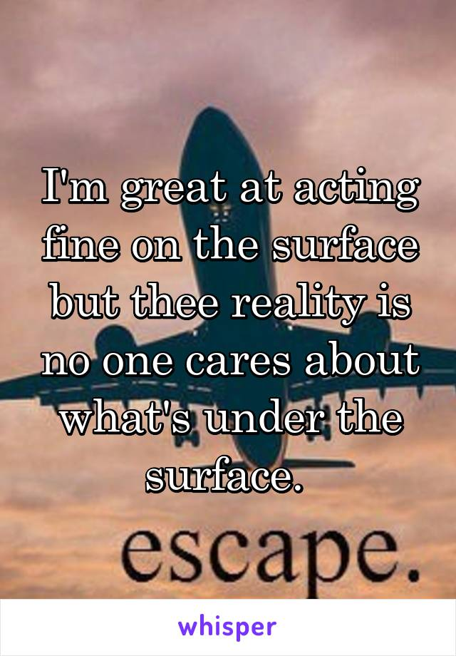 I'm great at acting fine on the surface but thee reality is no one cares about what's under the surface.