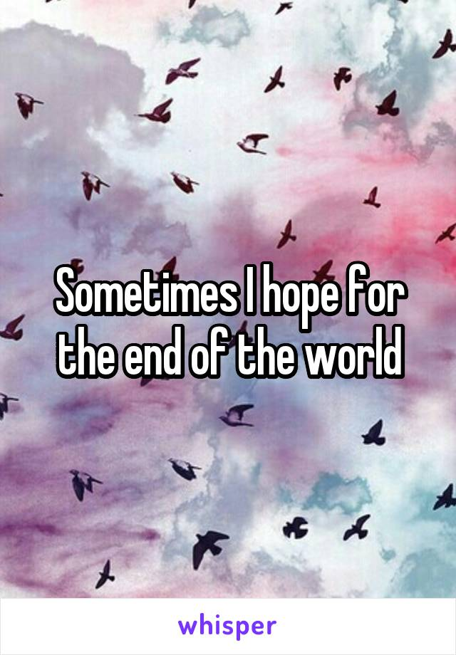 Sometimes I hope for the end of the world