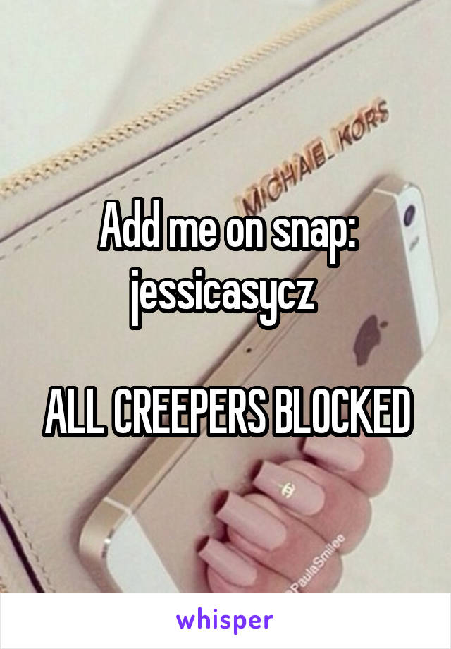 Add me on snap: jessicasycz   ALL CREEPERS BLOCKED