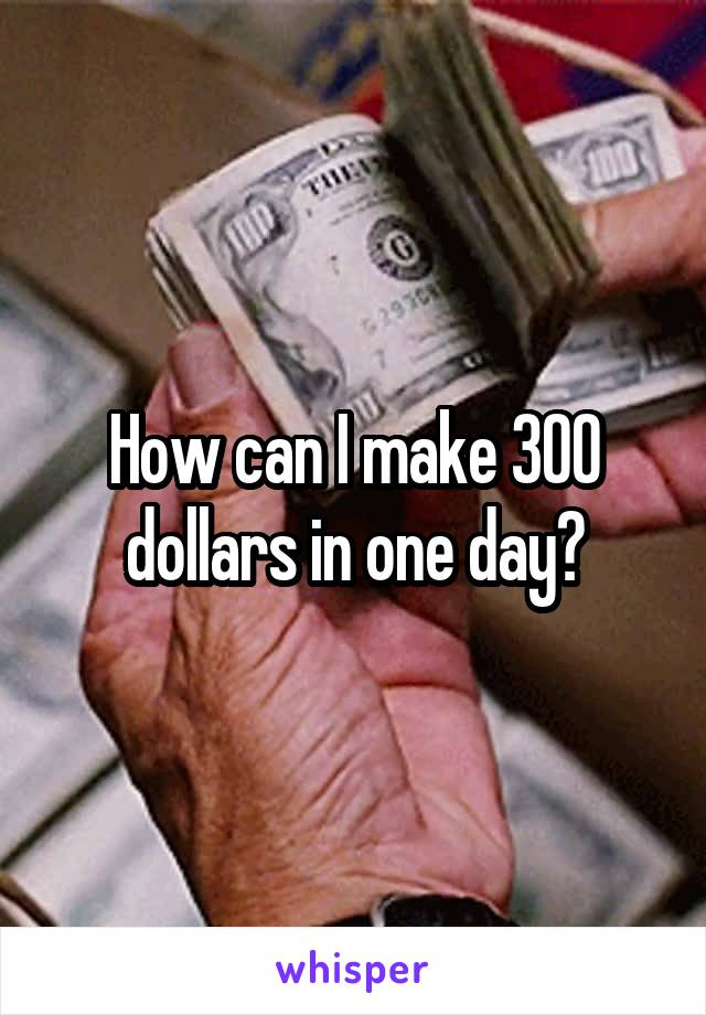 How can I make 300 dollars in one day?