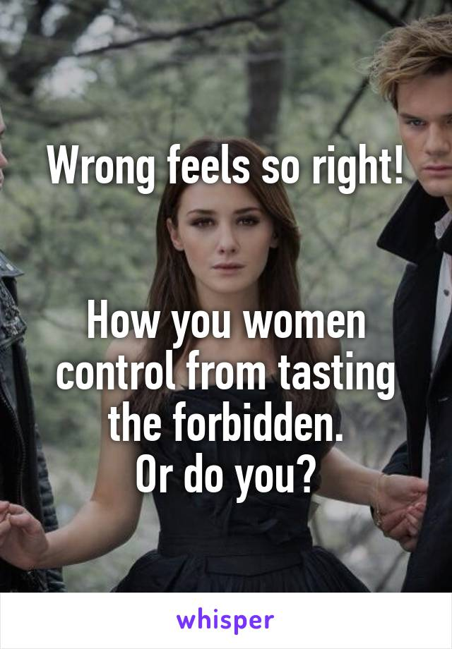 Wrong feels so right!   How you women control from tasting the forbidden. Or do you?