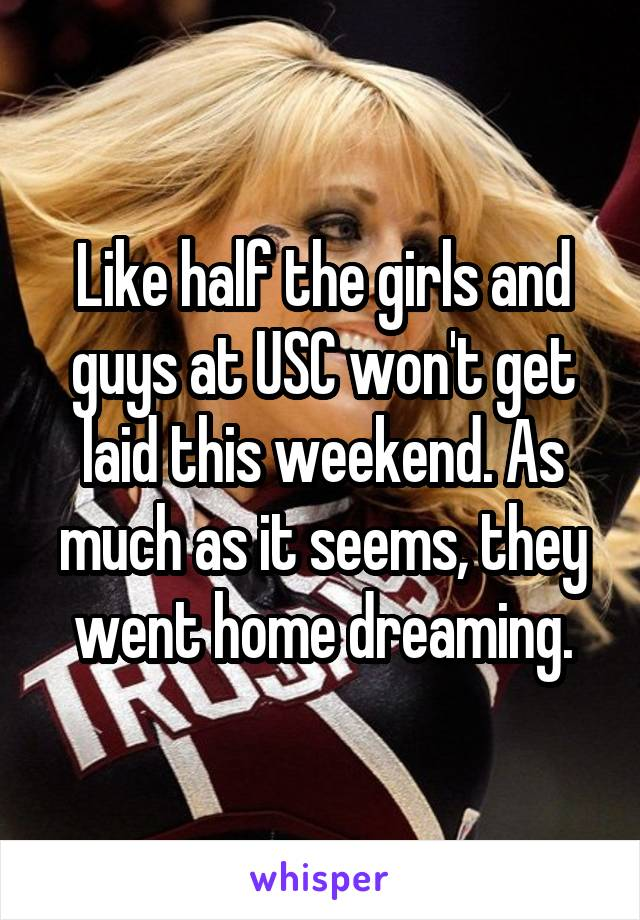 Like half the girls and guys at USC won't get laid this weekend. As much as it seems, they went home dreaming.