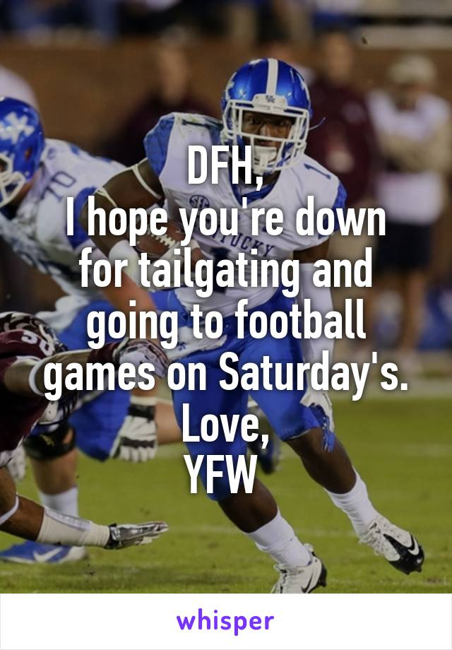 DFH, I hope you're down for tailgating and going to football games on Saturday's. Love, YFW