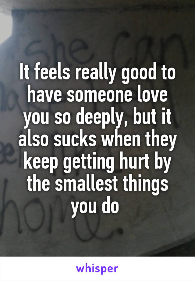 It feels really good to have someone love you so deeply, but it also sucks when they keep getting hurt by the smallest things you do