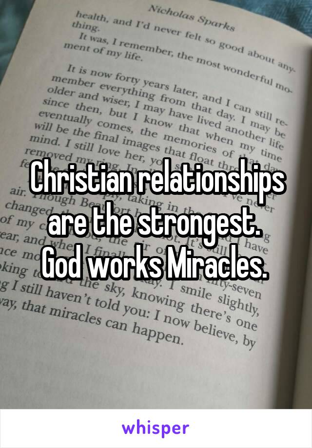 Christian relationships are the strongest.  God works Miracles.