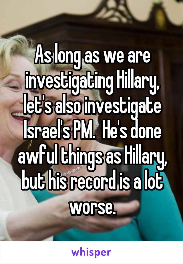 As long as we are investigating Hillary, let's also investigate Israel's PM.  He's done awful things as Hillary, but his record is a lot worse.