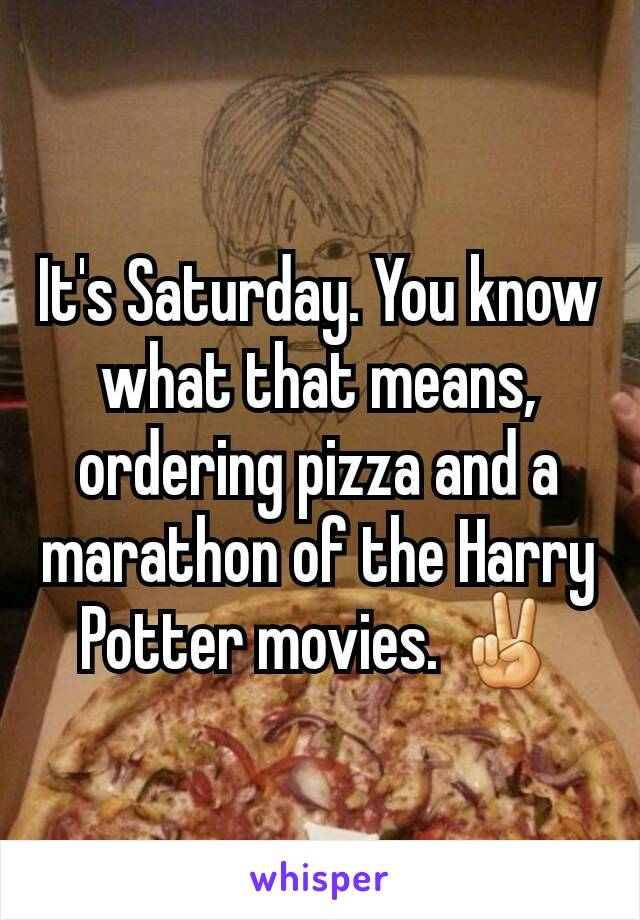 It's Saturday. You know what that means, ordering pizza and a marathon of the Harry Potter movies. ✌