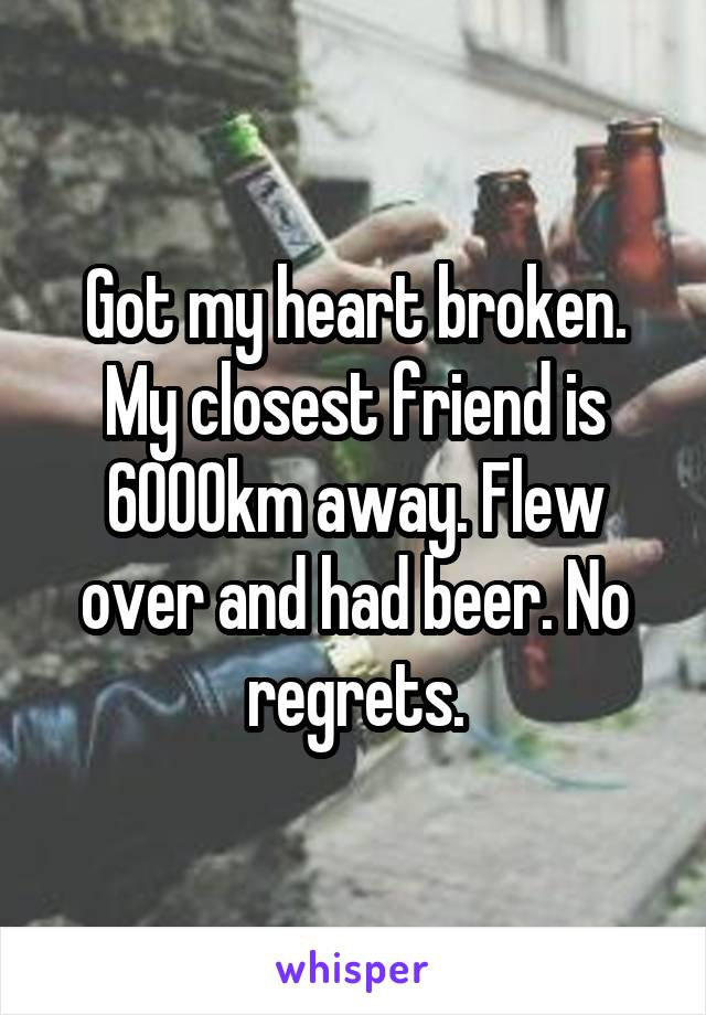 Got my heart broken. My closest friend is 6000km away. Flew over and had beer. No regrets.