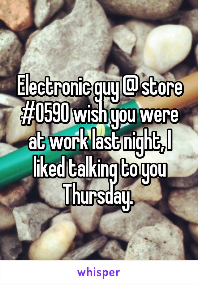 Electronic guy @ store #0590 wish you were at work last night, I liked talking to you Thursday.