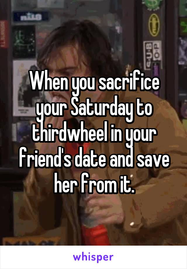 When you sacrifice your Saturday to thirdwheel in your friend's date and save her from it.