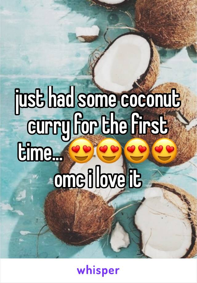 just had some coconut curry for the first time... 😍😍😍😍 omc i love it