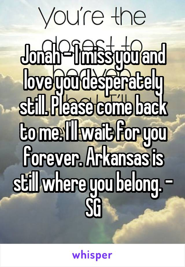 Jonah - I miss you and love you desperately still. Please come back to me. I'll wait for you forever. Arkansas is still where you belong. - SG