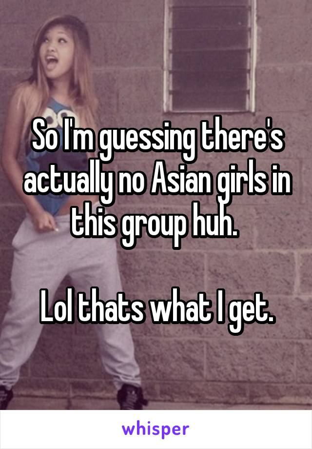 So I'm guessing there's actually no Asian girls in this group huh.   Lol thats what I get.