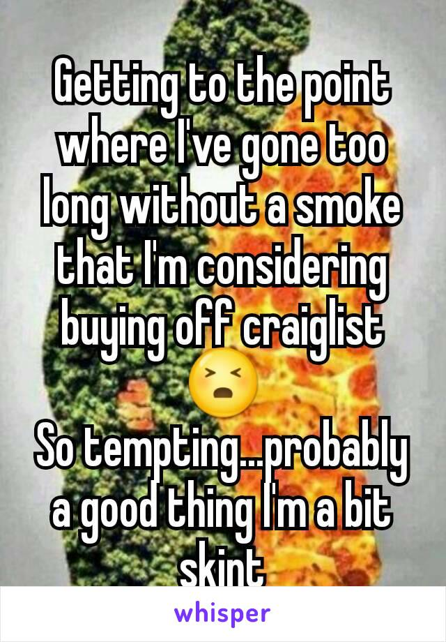 Getting to the point where I've gone too long without a smoke that I'm considering buying off craiglist 😣 So tempting...probably a good thing I'm a bit skint