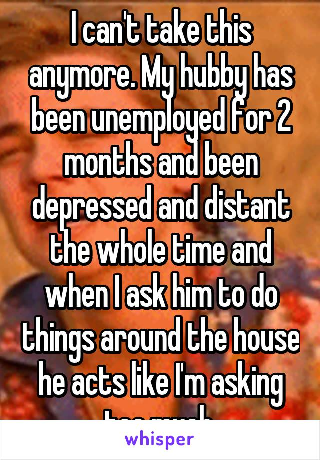 I can't take this anymore. My hubby has been unemployed for 2 months and been depressed and distant the whole time and when I ask him to do things around the house he acts like I'm asking too much.