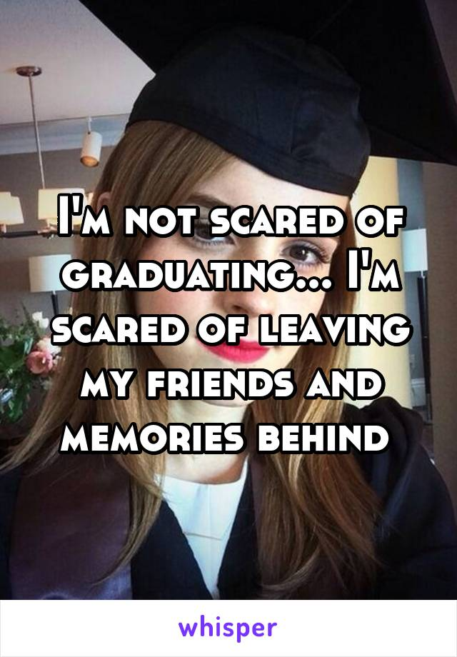 I'm not scared of graduating... I'm scared of leaving my friends and memories behind