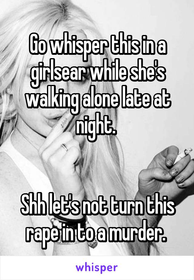 Go whisper this in a girlsear while she's walking alone late at night.    Shh let's not turn this rape in to a murder.