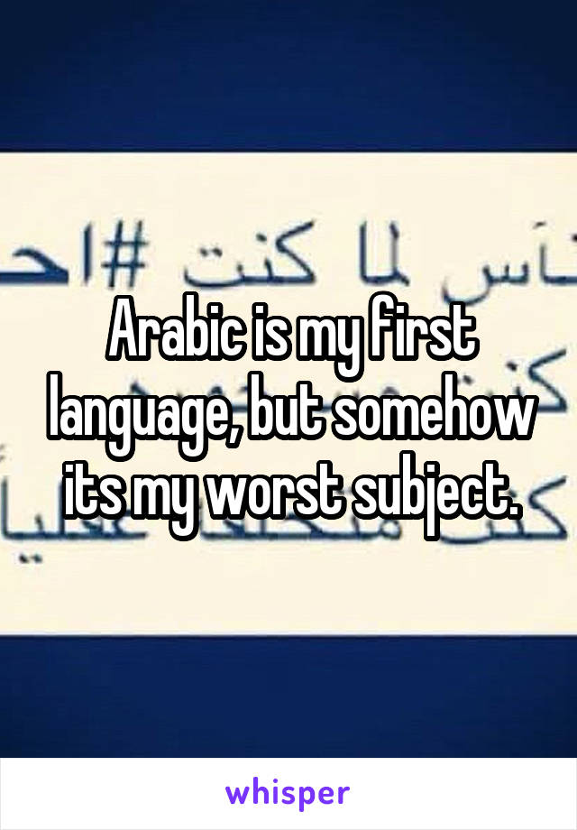 Arabic is my first language, but somehow its my worst subject.
