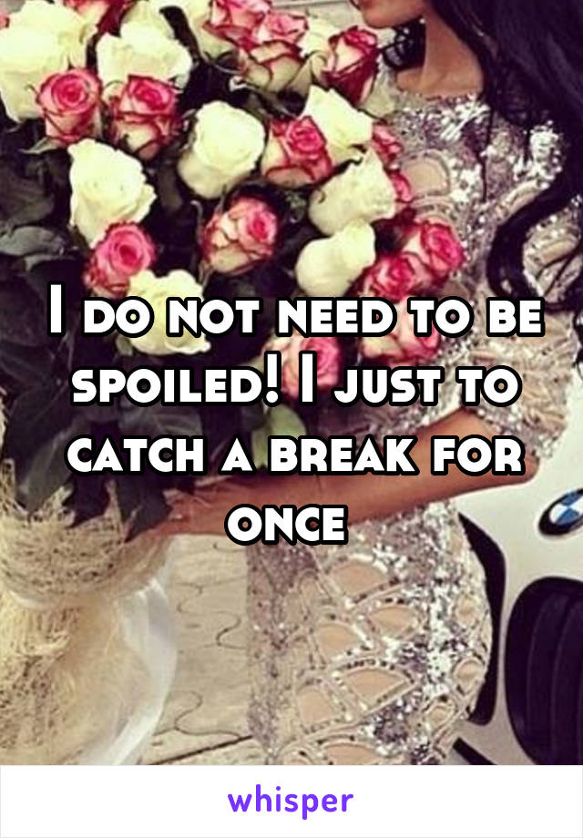 I do not need to be spoiled! I just to catch a break for once