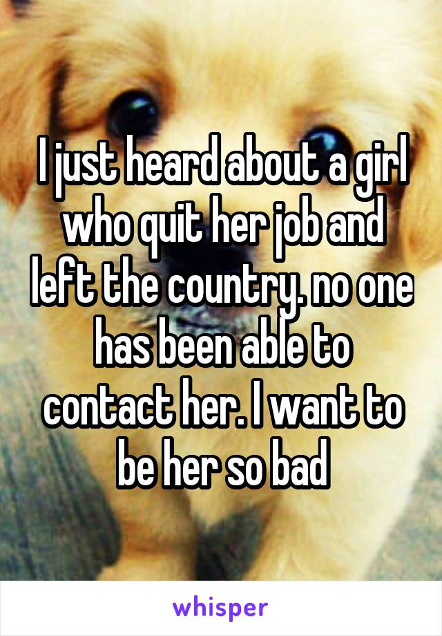 I just heard about a girl who quit her job and left the country. no one has been able to contact her. I want to be her so bad