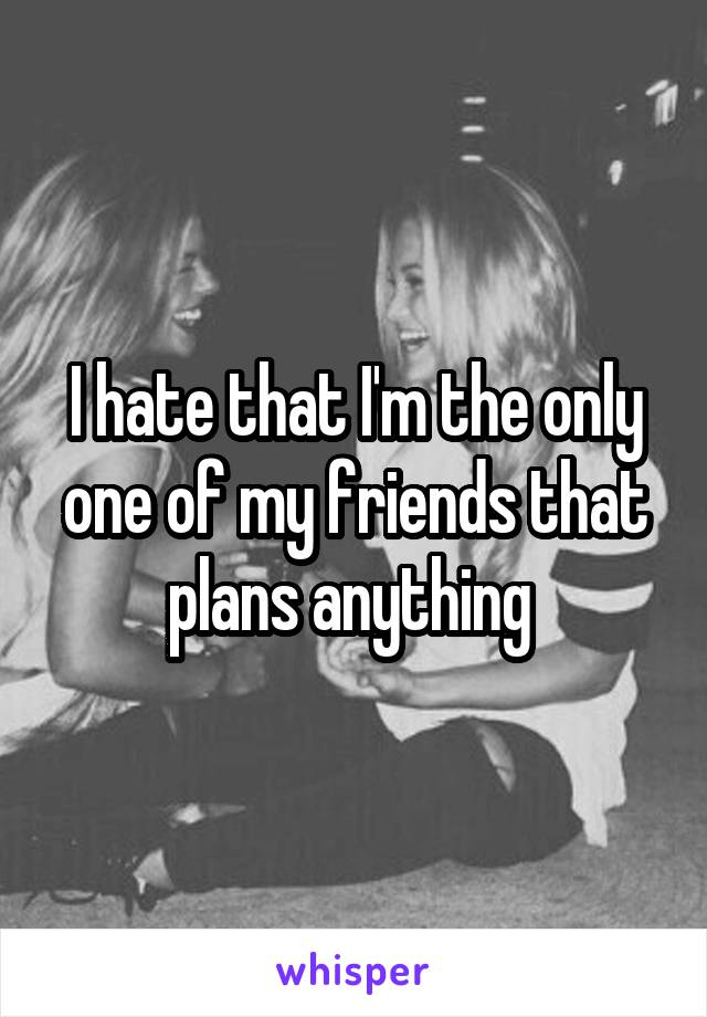 I hate that I'm the only one of my friends that plans anything