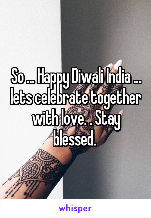 So ... Happy Diwali India ... lets celebrate together with love. . Stay blessed.