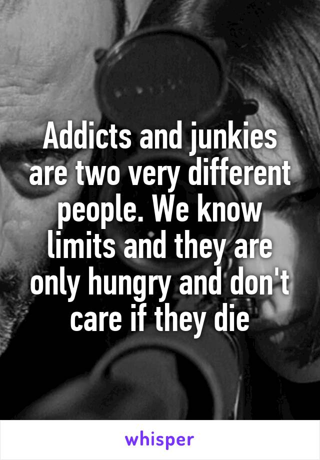 Addicts and junkies are two very different people. We know limits and they are only hungry and don't care if they die