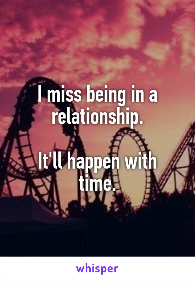 I miss being in a relationship.  It'll happen with time.
