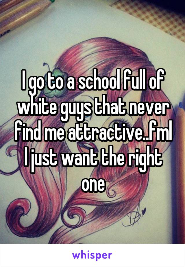 I go to a school full of white guys that never find me attractive..fml I just want the right one