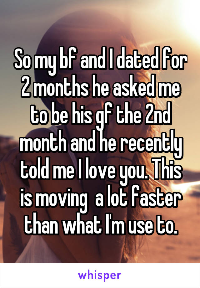 So my bf and I dated for 2 months he asked me to be his gf the 2nd month and he recently told me I love you. This is moving  a lot faster than what I'm use to.