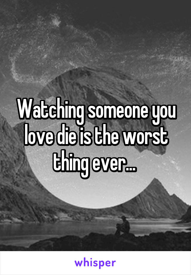 Watching someone you love die is the worst thing ever...