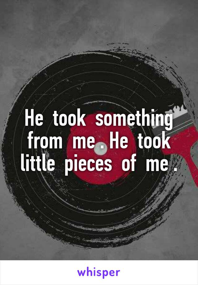 He  took  something from  me . He  took little  pieces  of  me .