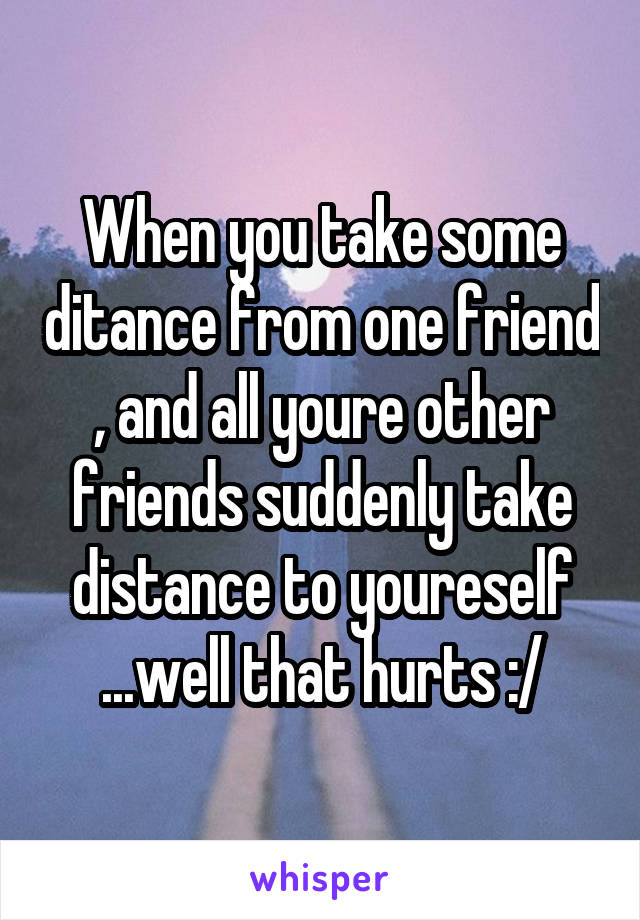 When you take some ditance from one friend , and all youre other friends suddenly take distance to youreself ...well that hurts :/