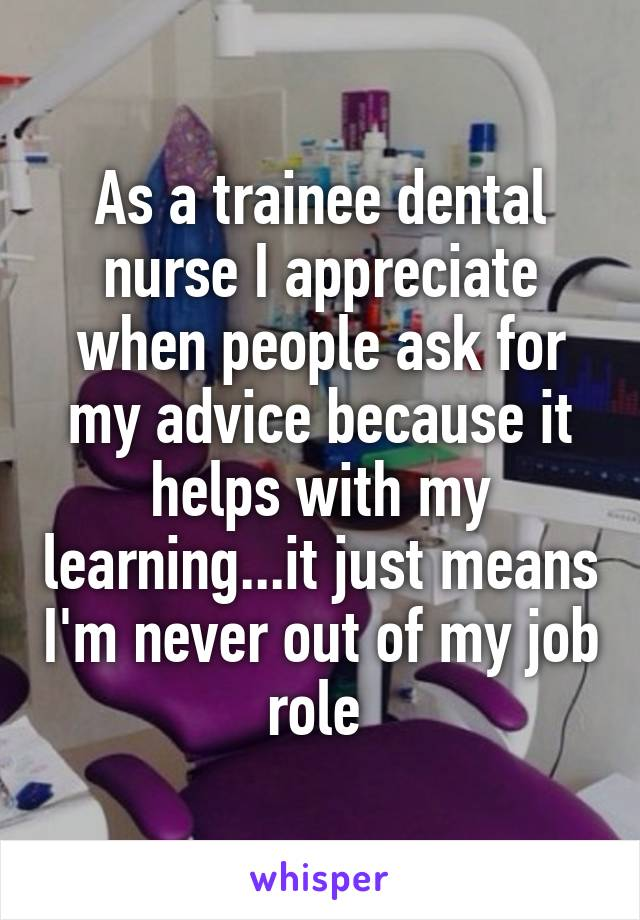 As a trainee dental nurse I appreciate when people ask for my advice because it helps with my learning...it just means I'm never out of my job role
