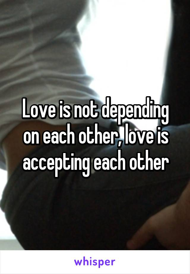 Love is not depending on each other, love is accepting each other