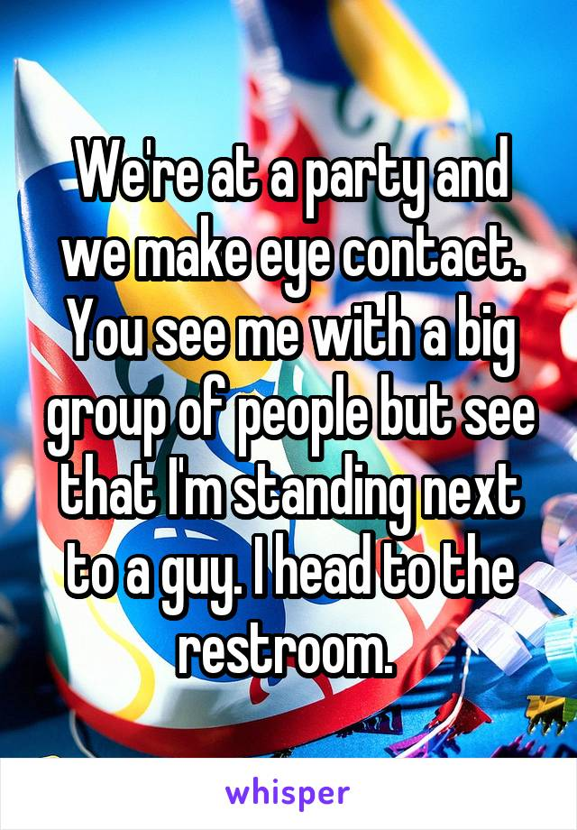 We're at a party and we make eye contact. You see me with a big group of people but see that I'm standing next to a guy. I head to the restroom.