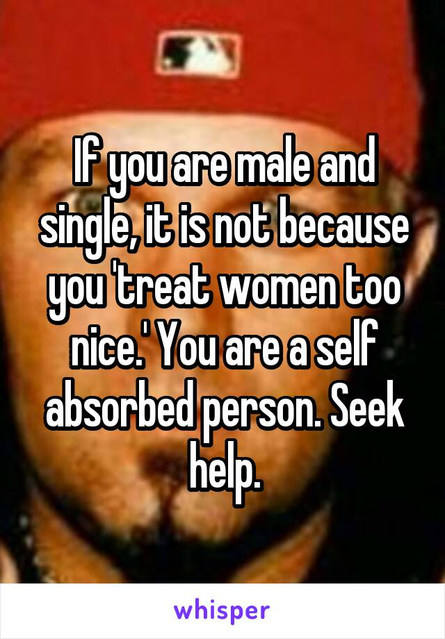 If you are male and single, it is not because you 'treat women too nice.' You are a self absorbed person. Seek help.
