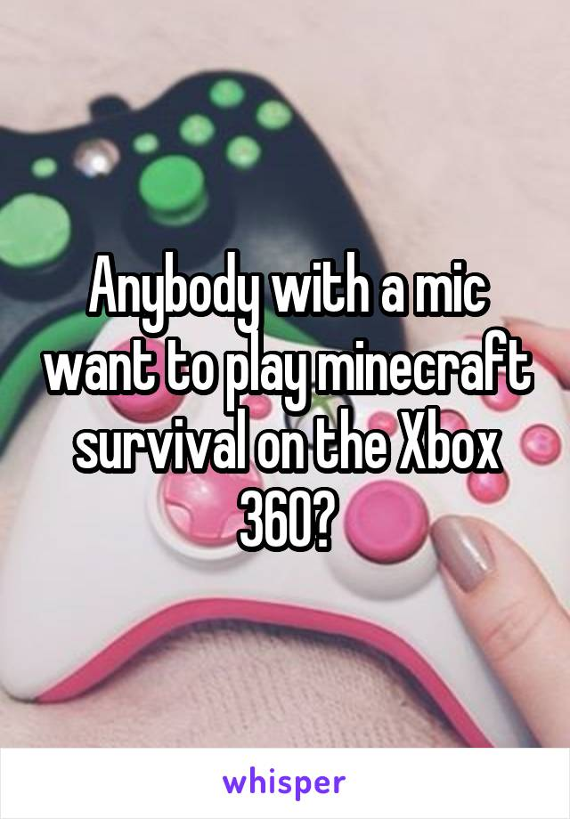Anybody with a mic want to play minecraft survival on the Xbox 360?
